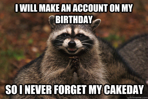 I will make an account on my birthday so i never forget my cakeday - I will make an account on my birthday so i never forget my cakeday  Insidious Racoon 2