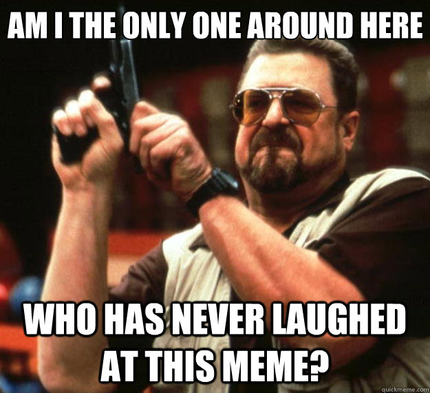 Am I the only one around here who has never laughed at this meme? - Am I the only one around here who has never laughed at this meme?  Big Lebowski