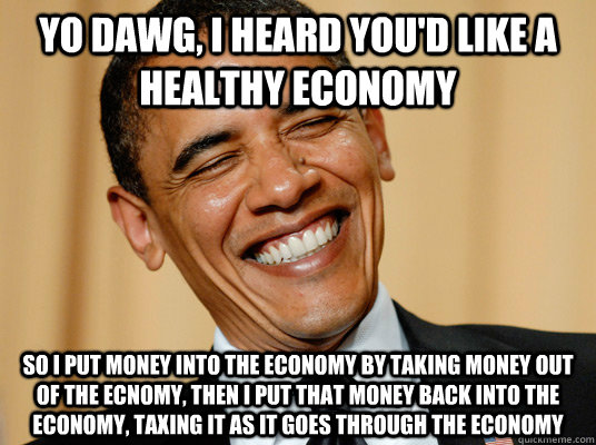 YO dawg, I heard you'd like a healthy economy so I put money into the economy by taking money out of the ecnomy, then I put that money back into the economy, taxing it as it goes through the economy