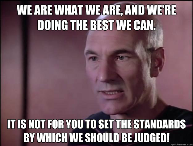 We are what we are, and we're doing the best we can.  It is not for you to set the standards by which we should be judged!