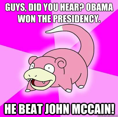Guys, Did you hear? Obama won the presidency. He beat John McCain! - Guys, Did you hear? Obama won the presidency. He beat John McCain!  Slowpoke