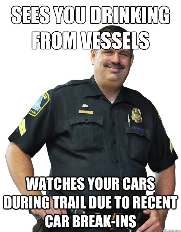 Sees you drinking from Vessels Watches your cars during trail due to recent car break-ins - Sees you drinking from Vessels Watches your cars during trail due to recent car break-ins  Good Guy Cop