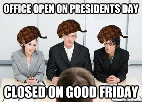 Office open on presidents day Closed on Good Friday - Office open on presidents day Closed on Good Friday  Scumbag Employer