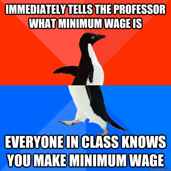 Immediately tells the professor what minimum wage is Everyone In class knows you make minimum wage - Immediately tells the professor what minimum wage is Everyone In class knows you make minimum wage  Socially Awesome Awkward Penguin