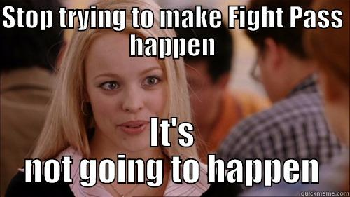 STOP TRYING TO MAKE FIGHT PASS HAPPEN IT'S NOT GOING TO HAPPEN regina george