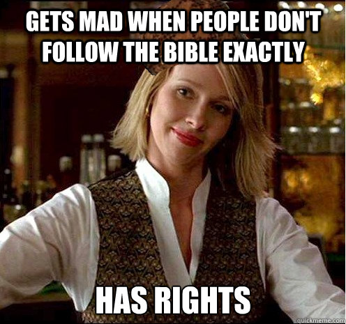Gets mad when people don't follow the Bible exactly has rights