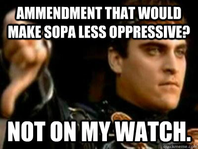 Ammendment that would make SOPA less oppressive? Not on my watch. - Ammendment that would make SOPA less oppressive? Not on my watch.  Downvoting Roman