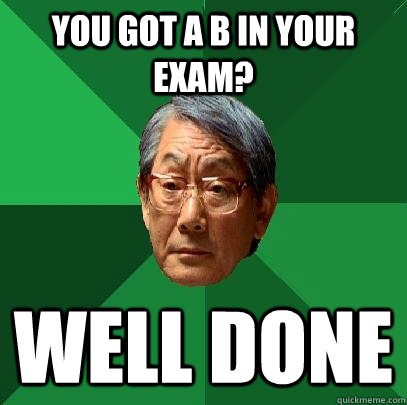 You got a B in your exam? Well done - You got a B in your exam? Well done  High Expectations Asian Father
