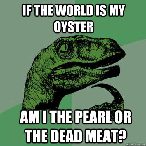 if the world is my oyster am i the pearl or the dead meat? - if the world is my oyster am i the pearl or the dead meat?  Misc