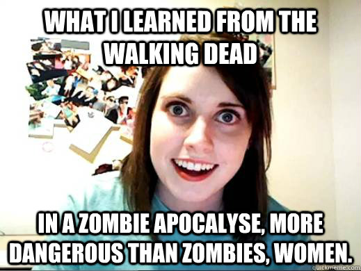 What I learned from The Walking Dead In a Zombie apocalyse, more dangerous than zombies, women.