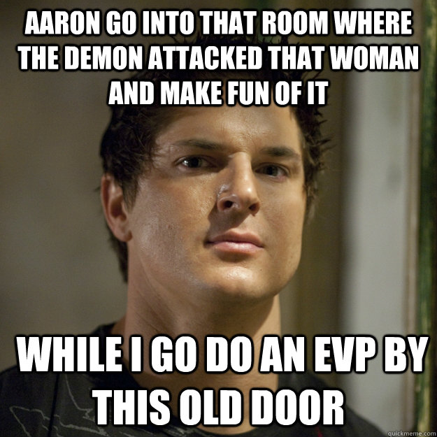 Aaron go into that room where the demon attacked that woman and make fun of it  while i go do an EVP by this old door  Ghost Adventures