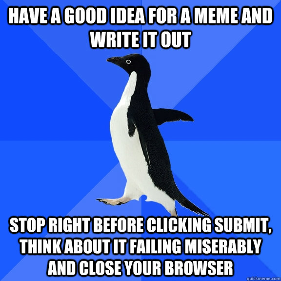have a good idea for a meme and write it out stop right before clicking submit, think about it failing miserably and close your browser - have a good idea for a meme and write it out stop right before clicking submit, think about it failing miserably and close your browser  Socially Awkward Penguin