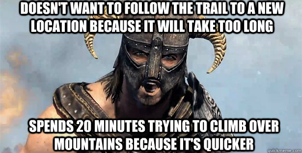 doesn't want to follow the trail to a new location because it will take too long spends 20 minutes trying to climb over mountains because it's quicker - doesn't want to follow the trail to a new location because it will take too long spends 20 minutes trying to climb over mountains because it's quicker  skyrim