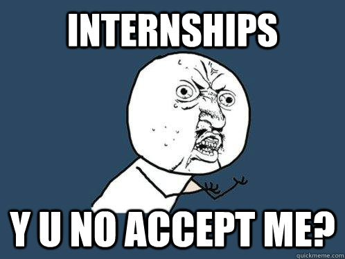 Internships y u no accept me? - Internships y u no accept me?  Y U No