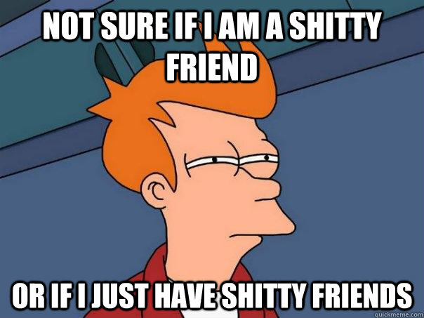 Not sure if i am a shitty friend or if i just have shitty friends - Not sure if i am a shitty friend or if i just have shitty friends  Futurama Fry