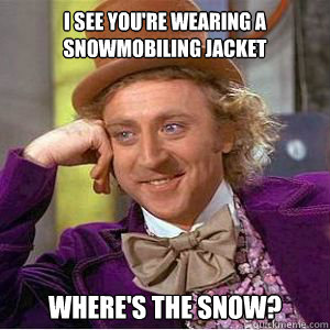 I see you're wearing a snowmobiling jacket Where's the snow?  willy wonka