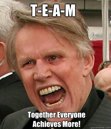 T-E-A-M Together Everyone Achieves More!  - T-E-A-M Together Everyone Achieves More!   Gary Busey