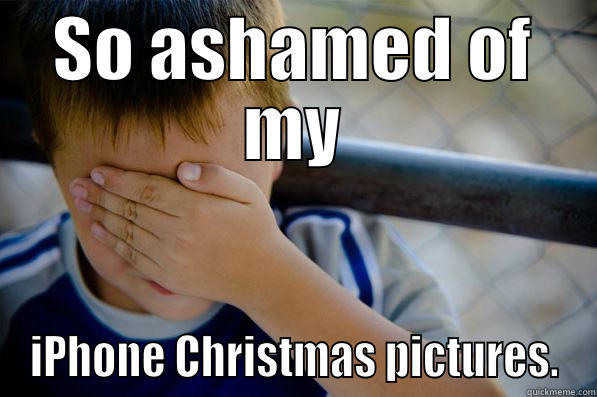 SO ASHAMED OF MY IPHONE CHRISTMAS PICTURES. Confession kid