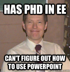 Has Phd in EE Can't figure out how to use powerpoint - Has Phd in EE Can't figure out how to use powerpoint  Misc