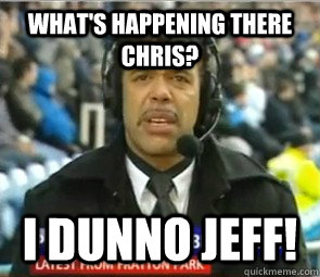 What's happening there Chris? I dunno Jeff!