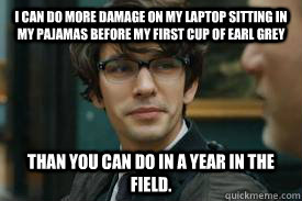 I can do more damage on my laptop sitting in my pajamas before my first cup of Earl Grey than you can do in a year in the field. - I can do more damage on my laptop sitting in my pajamas before my first cup of Earl Grey than you can do in a year in the field.  Misc