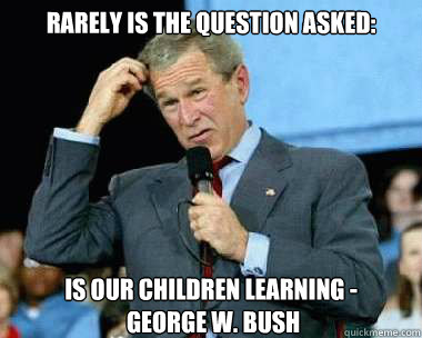 Rarely Is The Question Asked Is Our Children Learning George W