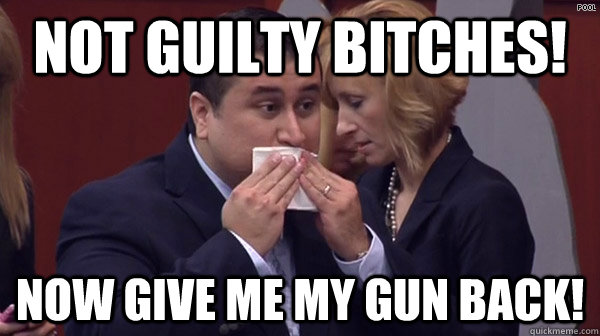 Not Guilty Bitches! Now give me my gun Back!  George Zimmerman