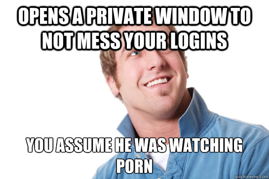 opens a private window to not mess your logins you assume he was watching  porn - opens a private window to not mess your logins you assume he was watching  porn  Misunderstood D-Bag