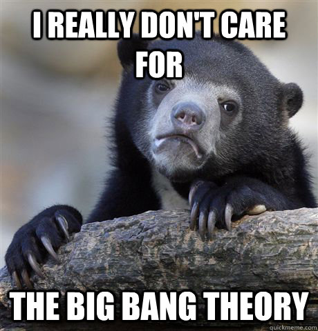 I really don't care for The Big Bang theory - I really don't care for The Big Bang theory  Confession Bear