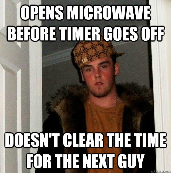 opens microwave before timer goes off  doesn't clear the time for the next guy - opens microwave before timer goes off  doesn't clear the time for the next guy  Scumbag Steve