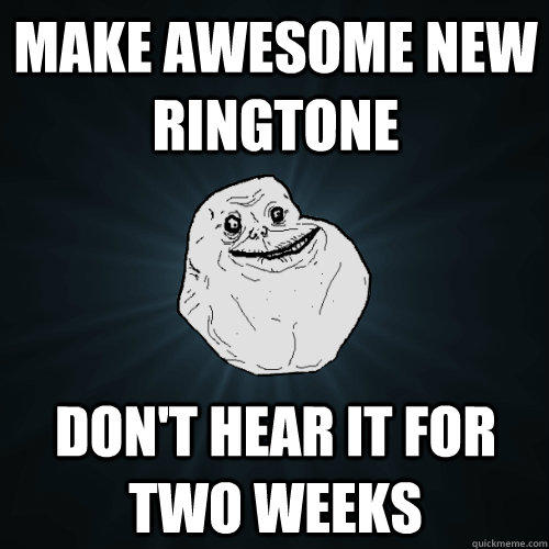 Make Awesome new ringtone  don't hear it for two weeks  Forever Alone