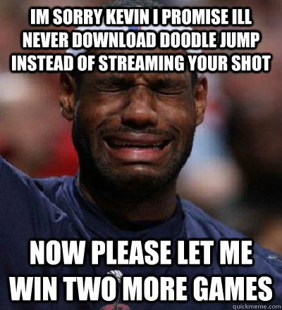 Im sorry kevin i promise ill never download doodle jump instead of streaming your shot Now please let me win two more games