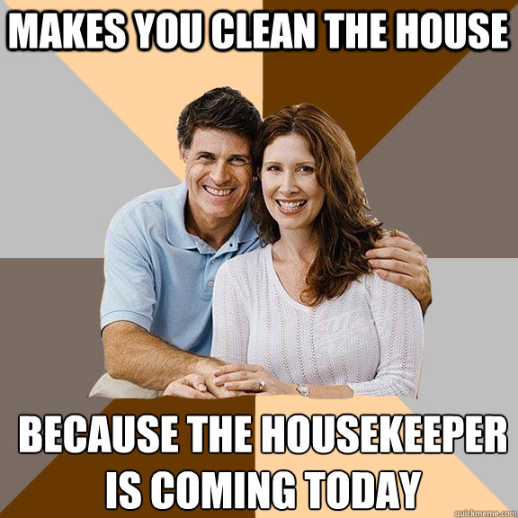 Makes you clean the house Because the housekeeper  is coming today - Makes you clean the house Because the housekeeper  is coming today  Scumbag Parents
