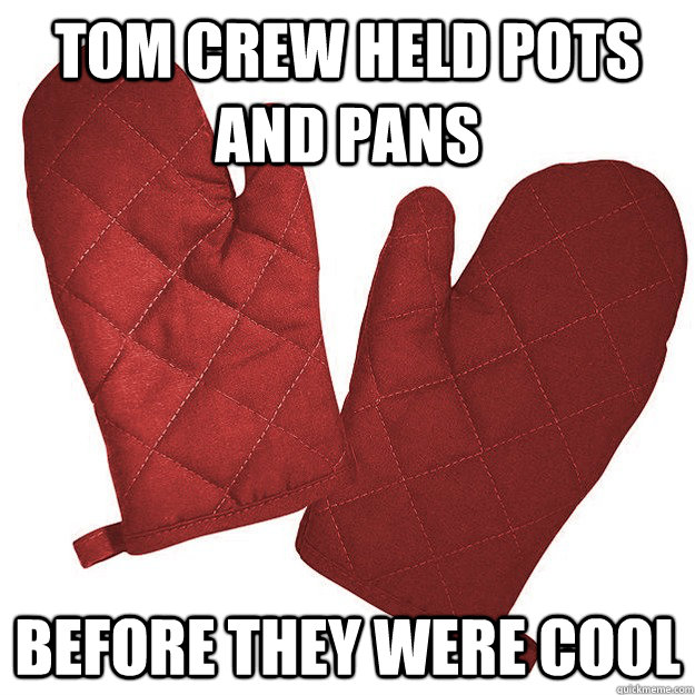 Tom Crew Held pots and pans before they were cool