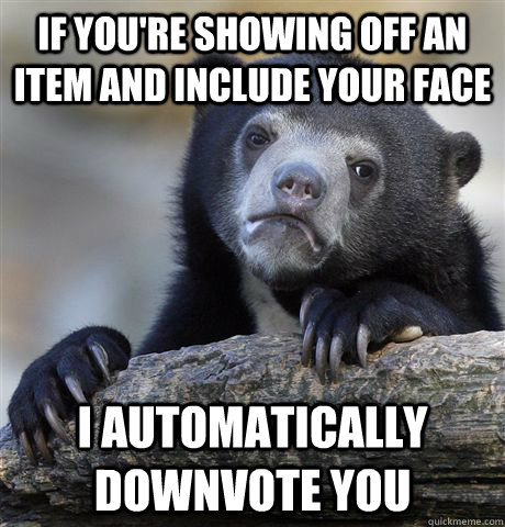 If you're showing off an item and include your face I automatically downvote you - If you're showing off an item and include your face I automatically downvote you  Confession Bear