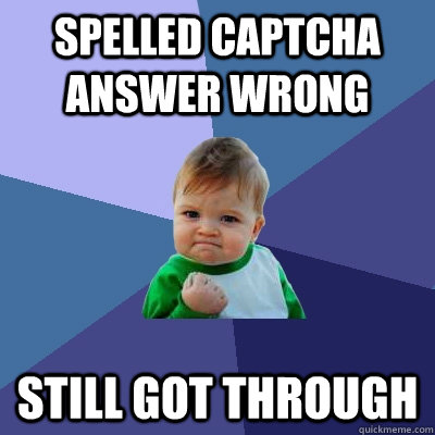 Spelled captcha answer wrong still got through - Spelled captcha answer wrong still got through  Success Kid