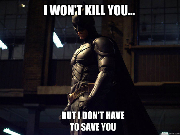 I won't kill you... But I don't have  to save you