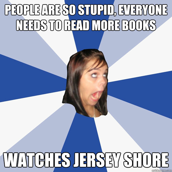 people are so stupid, everyone needs to read more books  watches jersey shore - people are so stupid, everyone needs to read more books  watches jersey shore  Annoying Facebook Girl