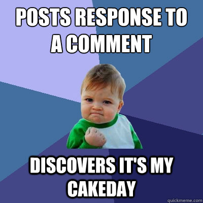 posts response to  a comment discovers it's my cakeday - posts response to  a comment discovers it's my cakeday  Success Kid