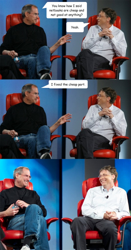 You know how I said netbooks are cheap and not good at anything? Yeah. I fixed the cheap part.  Steve Jobs vs Bill Gates