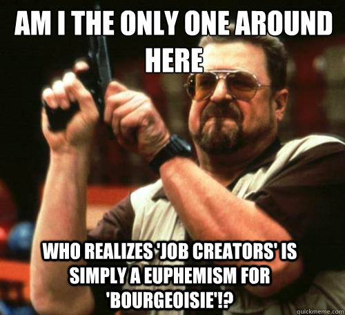 AM I THE ONLY ONE AROUND HERE WHO REALIZES 'JOB CREATORS' IS SIMPLY A EUPHEMISM FOR 'BOURGEOISIE'!? - AM I THE ONLY ONE AROUND HERE WHO REALIZES 'JOB CREATORS' IS SIMPLY A EUPHEMISM FOR 'BOURGEOISIE'!?  Misc