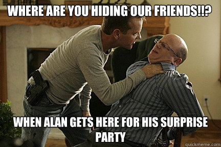 Where are you hiding our friends!!? when alan gets here for his surprise party