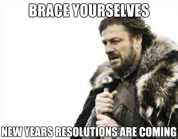 BRACE YOURSELves New Years Resolutions are coming - BRACE YOURSELves New Years Resolutions are coming  BRACE YOURSELFS