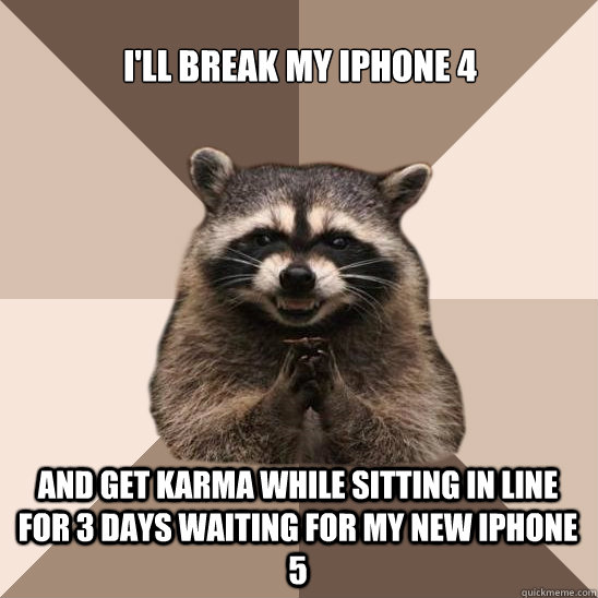 I'LL BREAK MY IPhONE 4 AND GET KARMA WHILE SITTING IN LINE FOR 3 DAYS WAITING FOR MY NEW IPHONE 5 - I'LL BREAK MY IPhONE 4 AND GET KARMA WHILE SITTING IN LINE FOR 3 DAYS WAITING FOR MY NEW IPHONE 5  Evil Plotting Raccoon