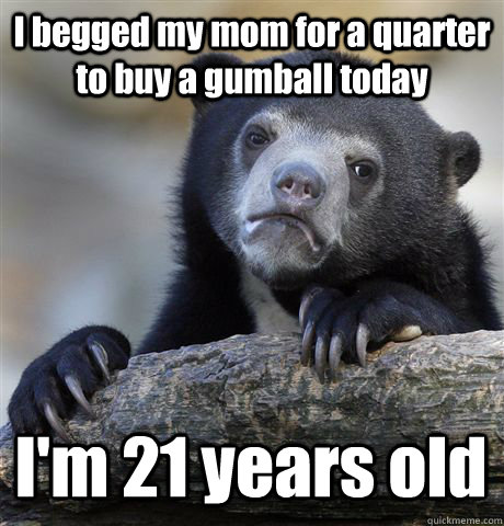 I begged my mom for a quarter to buy a gumball today I'm 21 years old - I begged my mom for a quarter to buy a gumball today I'm 21 years old  Confession Bear