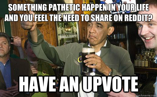 Something pathetic happen in your life and you feel the need to share on reddit? have an upvote - Something pathetic happen in your life and you feel the need to share on reddit? have an upvote  Drunk Obama