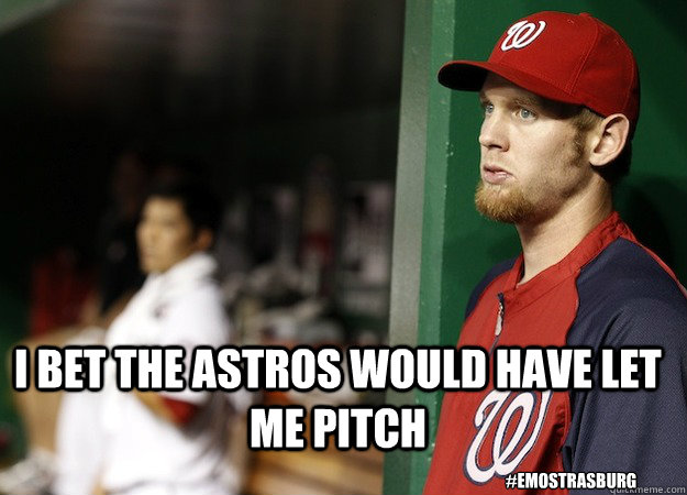 I bet the astros would have let me pitch #EmoStrasburg
