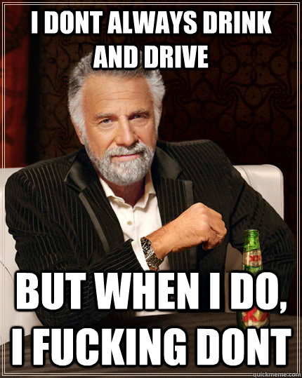 i dont always drink and drive but when i do, i fucking dont - i dont always drink and drive but when i do, i fucking dont  The Most Interesting Man In The World