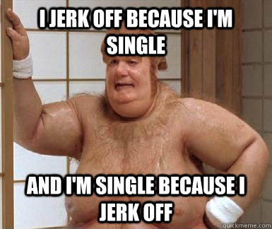 I jerk off because I'm single and i'm single because I jerk off