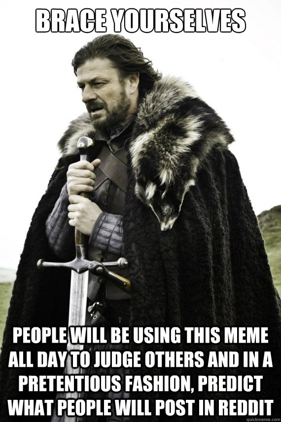 Brace yourselves people will be using this meme all day to judge others and in a pretentious fashion, predict what people will post in reddit - Brace yourselves people will be using this meme all day to judge others and in a pretentious fashion, predict what people will post in reddit  Brace yourself